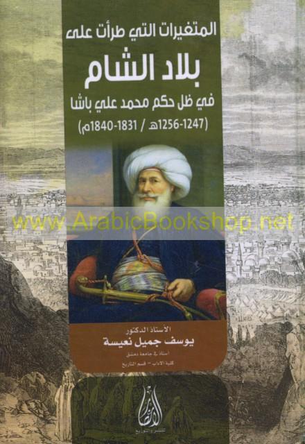 الـمـتـغـيـرات الـتـي طـرأت عـلـى بـلاد الـشـام فـي ظـل حـكـم مـحـمـد عـلـي  بـاشـا، 1247-1256 هـ/1831-1840 م - Mutaghayyirat allati taraat ala bilad  al-Sham ...